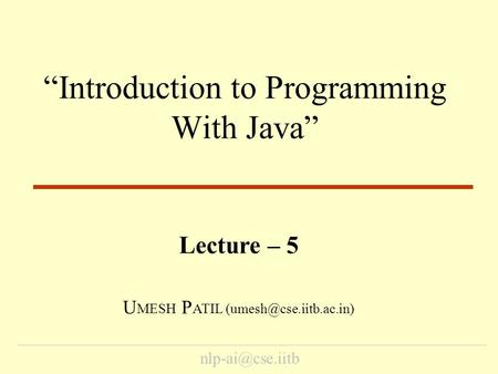 """Introduction to Programming With Java"" Lecture – 5 U MESH P ATIL"