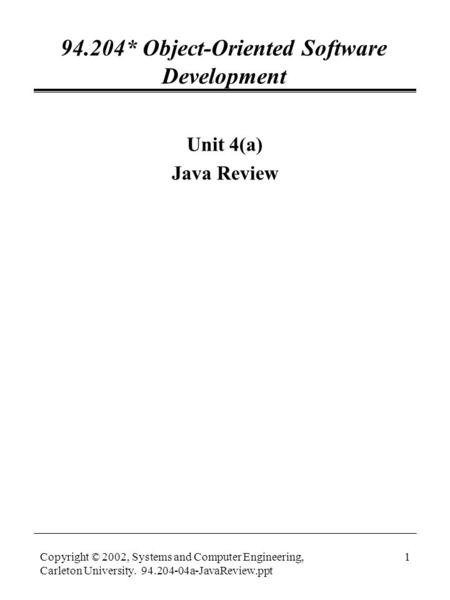 Copyright © 2002, Systems and Computer Engineering, Carleton University. 94.204-04a-JavaReview.ppt 1 94.204* Object-Oriented Software Development Unit.