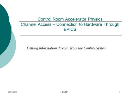10/20/2015J-PARC1 Control Room Accelerator Physics Channel Access – Connection to Hardware Through EPICS Getting Information directly from the Control.