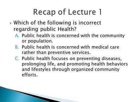 Which of the following is incorrect regarding public Health? A.Public health is concerned with the community or population. B.Public health is concerned.