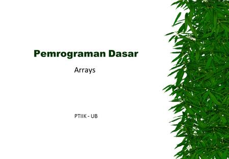 Pemrograman Dasar Arrays PTIIK - UB. Arrays  An array is a container object that holds a fixed number of values of a single type.  The length of an.