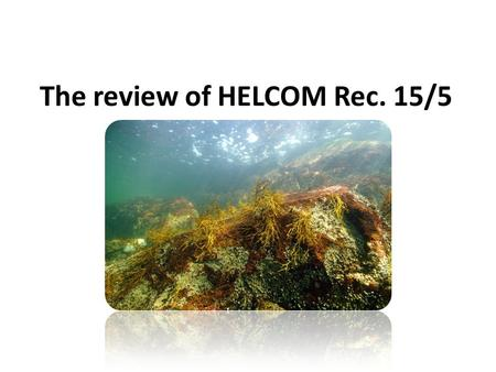 The review of HELCOM Rec. 15/5. Reasons for reviewing the Rec.15/5 The Recommendation was adopted in 1994, almost 20 years ago All the legislation and.