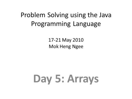 Problem Solving using the Java Programming Language 17-21 May 2010 Mok Heng Ngee Day 5: Arrays.