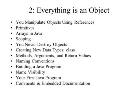 2: Everything is an Object You Manipulate Objects Using References Primitives Arrays in Java Scoping You Never Destroy Objects Creating New Data Types: