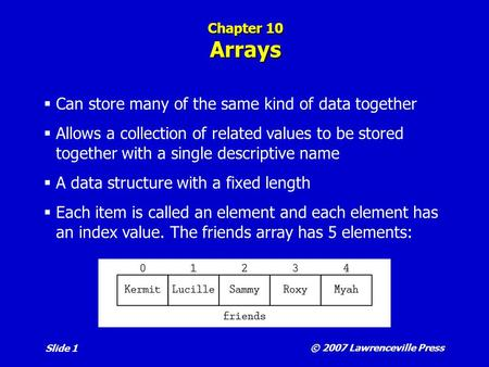 © 2007 Lawrenceville Press Slide 1 Chapter 10 Arrays  Can store many of the same kind of data together  Allows a collection of related values to be stored.