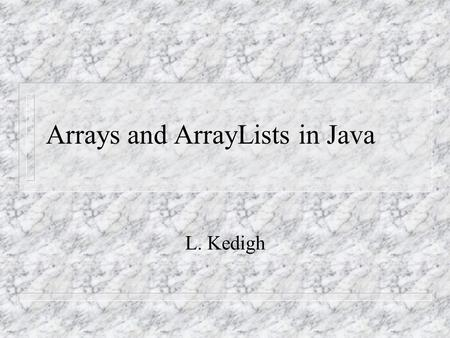 Arrays and ArrayLists in Java L. Kedigh. Array Characteristics List of values. A list of values where every member is of the same type. Each member in.
