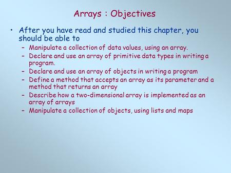 Arrays : Objectives After you have read and studied this chapter, you should be able to –Manipulate a collection of data values, using an array. –Declare.