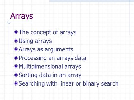 Arrays The concept of arrays Using arrays Arrays as arguments Processing an arrays data Multidimensional arrays Sorting data in an array Searching with.