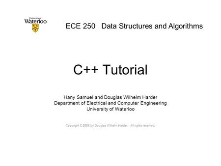 C++ Tutorial Hany Samuel and Douglas Wilhelm Harder Department of Electrical and Computer Engineering University of Waterloo Copyright © 2006 by Douglas.