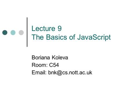 Lecture 9 The Basics of JavaScript Boriana Koleva Room: C54
