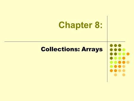 Chapter 8: Collections: Arrays. 2 Objectives One-Dimensional Arrays Array Initialization The Arrays Class: Searching and Sorting Arrays as Arguments The.