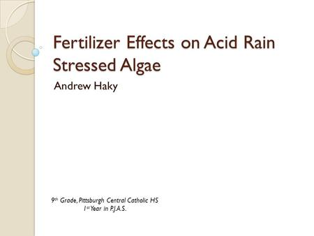 Fertilizer Effects on Acid Rain Stressed Algae Andrew Haky 9 th Grade, Pittsburgh Central Catholic HS 1 st Year in P.J.A.S.