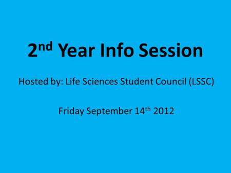 2 nd Year Info Session Hosted by: Life Sciences Student Council (LSSC) Friday September 14 th 2012.