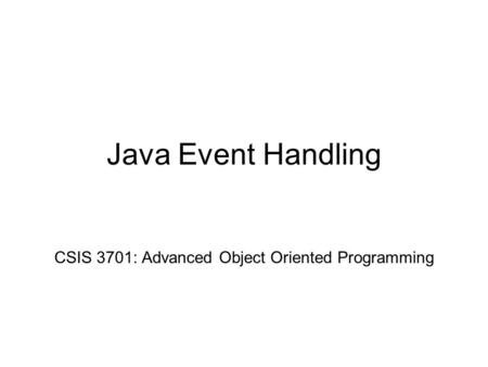 Java Event Handling CSIS 3701: Advanced Object Oriented Programming.
