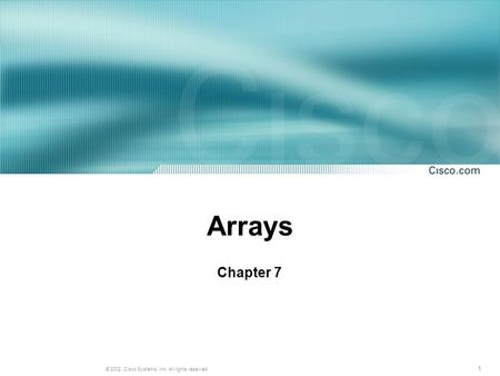 1 © 2002, Cisco Systems, Inc. All rights reserved. Arrays Chapter 7.