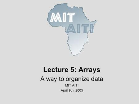 Lecture 5: Arrays A way to organize data MIT AITI April 9th, 2005.