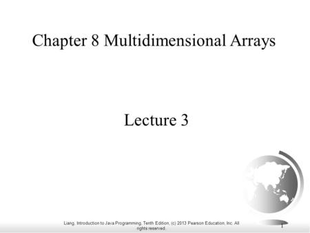 Liang, Introduction to Java Programming, Tenth Edition, (c) 2013 Pearson Education, Inc. All rights reserved. 1 Chapter 8 Multidimensional Arrays Lecture.