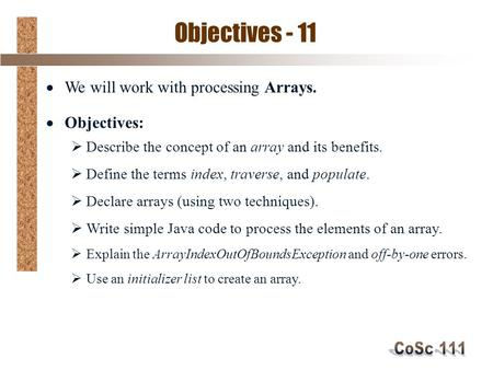 Objectives - 11  We will work with processing Arrays.  Objectives:  Describe the concept of an array and its benefits.  Define the terms index, traverse,