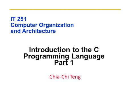 IT 251 Computer Organization and Architecture Introduction to the C Programming Language Part 1 Chia-Chi Teng.