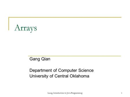 Liang, Introduction to Java Programming1 Arrays Gang Qian Department of Computer Science University of Central Oklahoma.