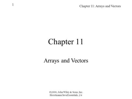 ©2000, John Wiley & Sons, Inc. Horstmann/Java Essentials, 2/e Chapter 11: Arrays and Vectors 1 Chapter 11 Arrays and Vectors.
