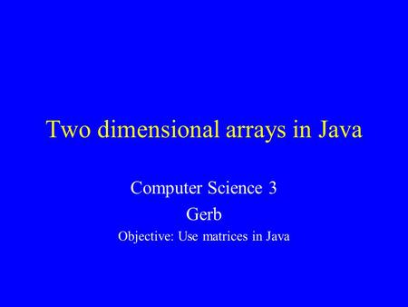 Two dimensional arrays in Java Computer Science 3 Gerb Objective: Use matrices in Java.