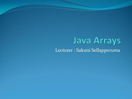 Lecturer : Sakuni Sellapperuma. Introduction An array is a container object that holds a fixed number of values of a single type. The length of an array.