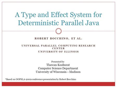 ROBERT BOCCHINO, ET AL. UNIVERSAL PARALLEL COMPUTING RESEARCH CENTER UNIVERSITY OF ILLINOIS A Type and Effect System for Deterministic Parallel Java *Based.