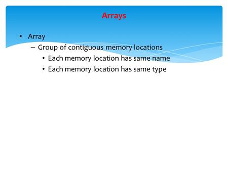 Arrays Array – Group of contiguous memory locations Each memory location has same name Each memory location has same type.