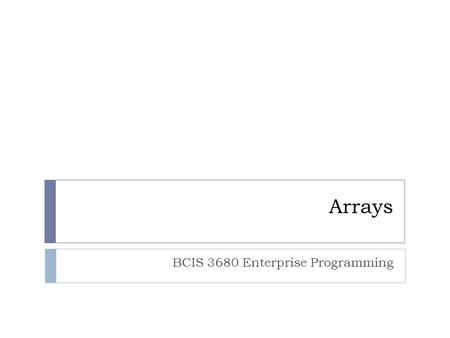 Arrays BCIS 3680 Enterprise Programming. Overview 2  Array terminology  Creating arrays  Declaring and instantiating an array  Assigning value to.