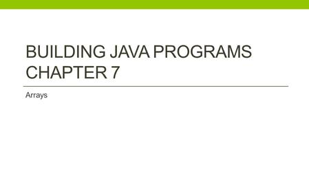 BUILDING JAVA PROGRAMS CHAPTER 7 Arrays. Exam #2: Chapters 1-6 Thursday Dec. 4th.