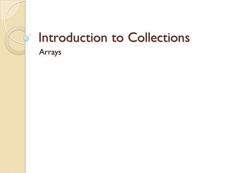 Introduction to Collections Arrays. Collections Collections allow us to treat a group of values as one collective entity. The array is a collection of.