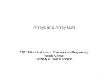 Arrays and Array Lists CSE 1310 – Introduction to Computers and Programming Vassilis Athitsos University of Texas at Arlington 1.