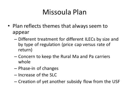Missoula Plan Plan reflects themes that always seem to appear – Different treatment for different ILECs by size and by type of regulation (price cap versus.