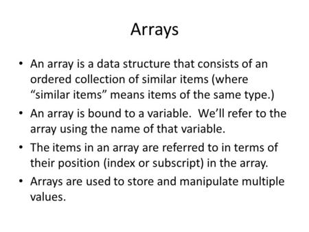 "Arrays An array is a data structure that consists of an ordered collection of similar items (where ""similar items"" means items of the same type.) An array."