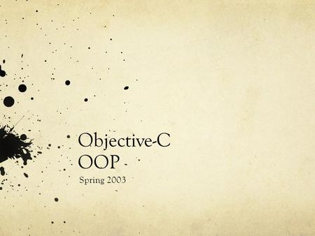 Objective-C OOP Spring 2003. OOP Conceptually the same as C++, Java, and all other object oriented languages The syntax, however… …is, well, different.