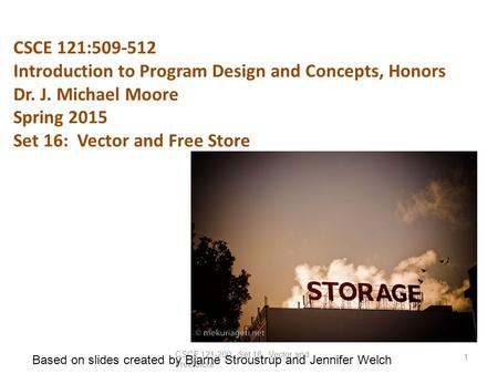 CSCE 121:509-512 Introduction to Program Design and Concepts, Honors Dr. J. Michael Moore Spring 2015 Set 16: Vector and Free Store CSCE 121-200: Set 16: