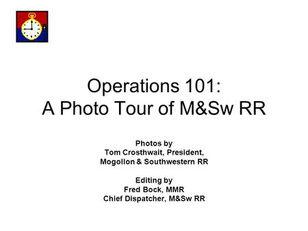 Operations 101: A Photo Tour of M&Sw RR Photos by Tom Crosthwait, President, Mogollon & Southwestern RR Editing by Fred Bock, MMR Chief Dispatcher, M&Sw.