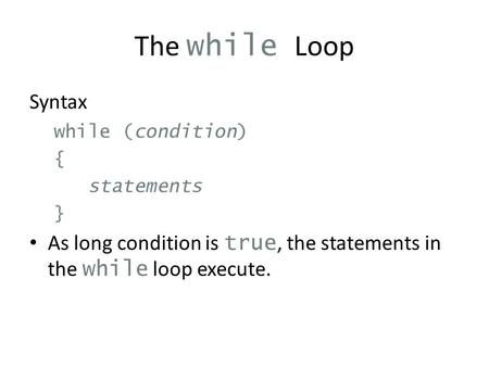 The while Loop Syntax while (condition) { statements } As long condition is true, the statements in the while loop execute.