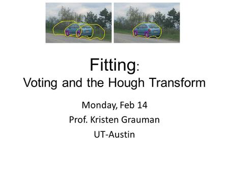 Fitting : Voting and the Hough Transform Monday, Feb 14 Prof. Kristen Grauman UT-Austin.