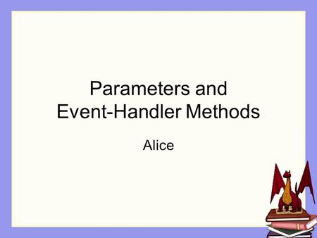 Parameters and Event-Handler Methods Alice. Mouse clicks Interactive programs often allow the user to mouse click an object in the display. buttons in.