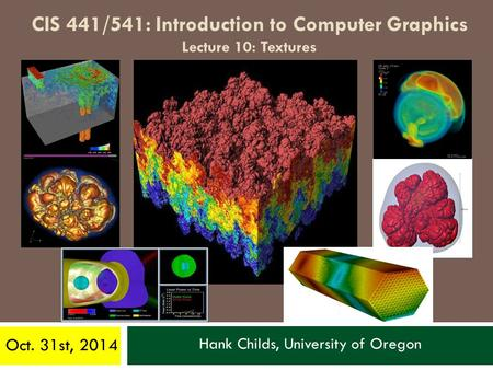 Hank Childs, University of Oregon Oct. 31st, 2014 CIS 441/541: Introduction to Computer Graphics Lecture 10: Textures.