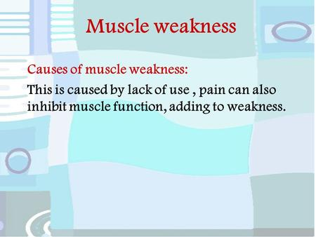 Muscle weakness Causes of muscle weakness: This is caused by lack of use, pain can also inhibit muscle function, adding to weakness.