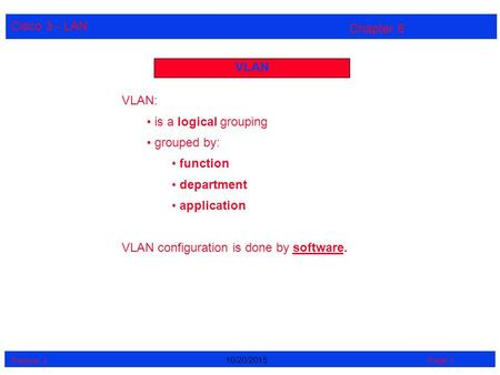 Cisco 3 - LAN Perrine. J Page 110/20/2015 Chapter 8 VLAN VLAN: is a logical grouping grouped by: function department application VLAN configuration is.