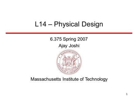 Massachusetts Institute of Technology 1 L14 – Physical Design 6.375 Spring 2007 Ajay Joshi.