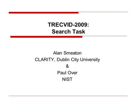TRECVID-2009: Search Task Alan Smeaton CLARITY, Dublin City University & Paul Over NIST.
