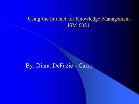 Using the Intranet for Knowledge Management ISM 6021 By: Diana DeFazio - Carro.