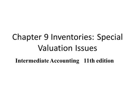 Chapter 9 Inventories: Special Valuation Issues COPYRIGHT © 2010 South-Western/Cengage Learning Intermediate Accounting 11th edition.