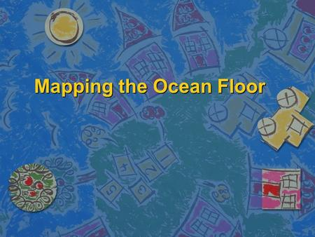 Mapping the Ocean Floor. Essential Questions n What are some of the features found on the ocean floor? n What technology is used to map the ocean floor?