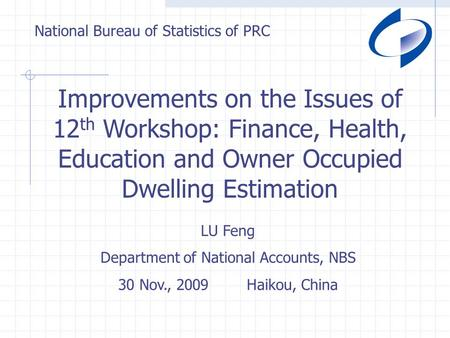 National Bureau of Statistics of PRC Improvements on the Issues of 12 th Workshop: Finance, Health, Education and Owner Occupied Dwelling Estimation LU.